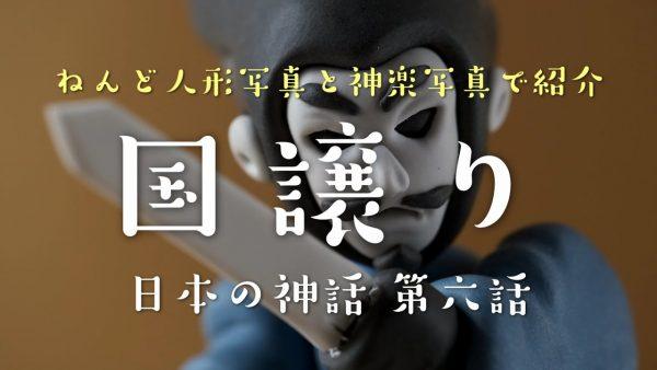 粘土人形と神楽写真で紹介 古事記日本神話(6)国譲り